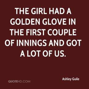 Ashley Guile - The girl had a golden glove in the first couple of innings and got a lot of us.