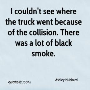 Ashley Hubbard - I couldn't see where the truck went because of the collision. There was a lot of black smoke.