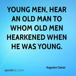 Young men, hear an old man to whom old men hearkened when he was young.