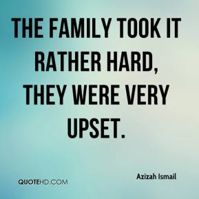 Azizah Ismail - The family took it rather hard, they were very upset.