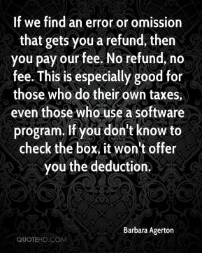 Barbara Agerton - If we find an error or omission that gets you a refund, then you pay our fee. No refund, no fee. This is especially good for those who do their own taxes, even those who use a software program. If you don't know to check the box, it won't offer you the deduction.