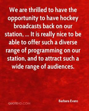 Barbara Evans - We are thrilled to have the opportunity to have hockey broadcasts back on our station, ... It is really nice to be able to offer such a diverse range of programming on our station, and to attract such a wide range of audiences.