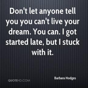 Barbara Hodges - Don't let anyone tell you you can't live your dream. You can. I got started late, but I stuck with it.