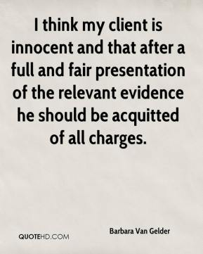 I think my client is innocent and that after a full and fair presentation of the relevant evidence he should be acquitted of all charges.