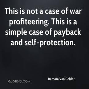 This is not a case of war profiteering. This is a simple case of payback and self-protection.