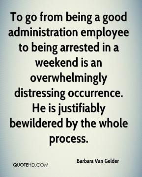 Barbara Van Gelder - To go from being a good administration employee to being arrested in a weekend is an overwhelmingly distressing occurrence. He is justifiably bewildered by the whole process.