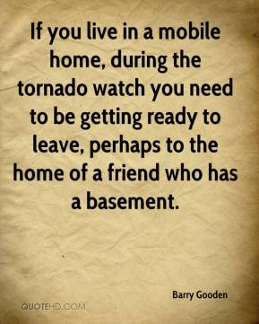 Barry Gooden - If you live in a mobile home, during the tornado watch you need to be getting ready to leave, perhaps to the home of a friend who has a basement.