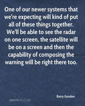Barry Gooden - One of our newer systems that we're expecting will kind of put all of these things together. We'll be able to see the radar on one screen, the satellite will be on a screen and then the capability of composing the warning will be right there too.