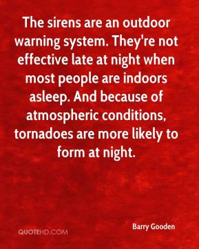 Barry Gooden - The sirens are an outdoor warning system. They're not effective late at night when most people are indoors asleep. And because of atmospheric conditions, tornadoes are more likely to form at night.