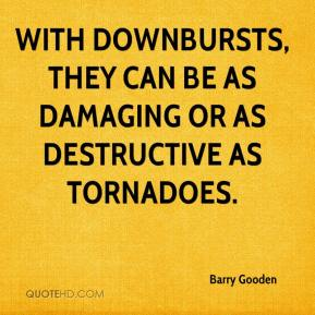 With downbursts, they can be as damaging or as destructive as tornadoes.
