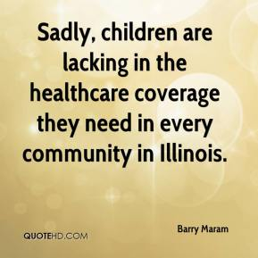 Barry Maram - Sadly, children are lacking in the healthcare coverage they need in every community in Illinois.