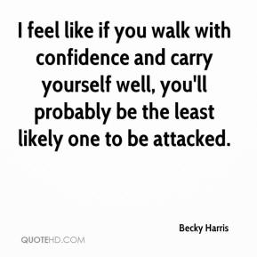Becky Harris - I feel like if you walk with confidence and carry yourself well, you'll probably be the least likely one to be attacked.