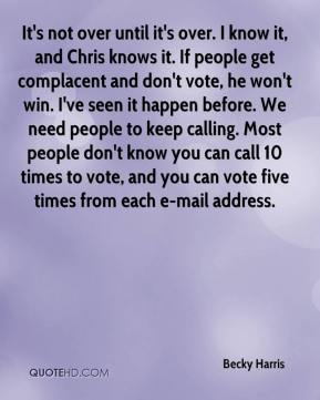 Becky Harris - It's not over until it's over. I know it, and Chris knows it. If people get complacent and don't vote, he won't win. I've seen it happen before. We need people to keep calling. Most people don't know you can call 10 times to vote, and you can vote five times from each e-mail address.
