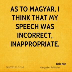 Bela Kun - As to Magyar, I think that my speech was incorrect, inappropriate.