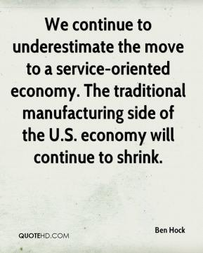 We continue to underestimate the move to a service-oriented economy. The traditional manufacturing side of the U.S. economy will continue to shrink.