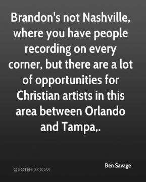 Brandon's not Nashville, where you have people recording on every corner, but there are a lot of opportunities for Christian artists in this area between Orlando and Tampa.