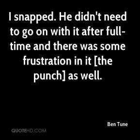 Ben Tune - I snapped. He didn't need to go on with it after full-time and there was some frustration in it [the punch] as well.