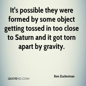 Ben Zuckerman - It's possible they were formed by some object getting tossed in too close to Saturn and it got torn apart by gravity.