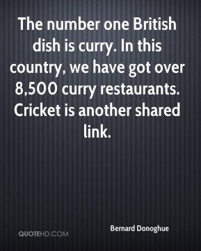 Bernard Donoghue - The number one British dish is curry. In this country, we have got over 8,500 curry restaurants. Cricket is another shared link.
