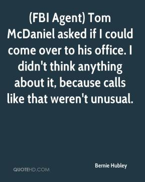 Bernie Hubley - (FBI Agent) Tom McDaniel asked if I could come over to his office. I didn't think anything about it, because calls like that weren't unusual.