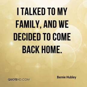 I talked to my family, and we decided to come back home.