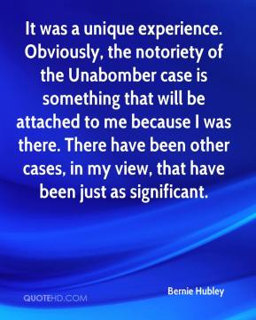 It was a unique experience. Obviously, the notoriety of the Unabomber case is something that will be attached to me because I was there. There have been other cases, in my view, that have been just as significant.