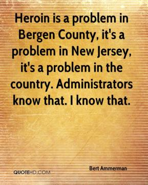 Bert Ammerman - Heroin is a problem in Bergen County, it's a problem in New Jersey, it's a problem in the country. Administrators know that. I know that.
