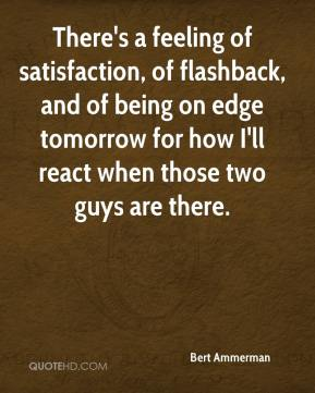 Bert Ammerman - There's a feeling of satisfaction, of flashback, and of being on edge tomorrow for how I'll react when those two guys are there.