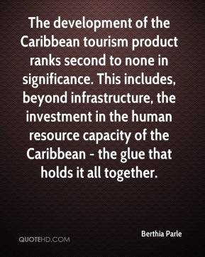 Berthia Parle - The development of the Caribbean tourism product ranks second to none in significance. This includes, beyond infrastructure, the investment in the human resource capacity of the Caribbean - the glue that holds it all together.