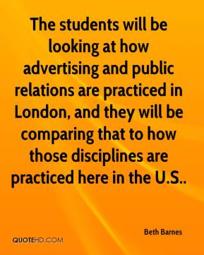 Beth Barnes - The students will be looking at how advertising and public relations are practiced in London, and they will be comparing that to how those disciplines are practiced here in the U.S..