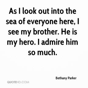 Bethany Parker - As I look out into the sea of everyone here, I see my brother. He is my hero. I admire him so much.