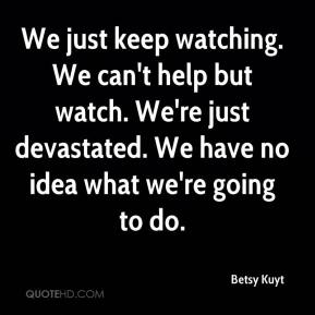 Betsy Kuyt - We just keep watching. We can't help but watch. We're just devastated. We have no idea what we're going to do.