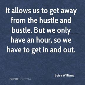 Betsy Williams - It allows us to get away from the hustle and bustle. But we only have an hour, so we have to get in and out.