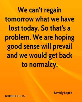 Beverly Lopez - We can't regain tomorrow what we have lost today. So that's a problem. We are hoping good sense will prevail and we would get back to normalcy.