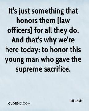 Bill Cook - It's just something that honors them [law officers] for all they do. And that's why we're here today: to honor this young man who gave the supreme sacrifice.
