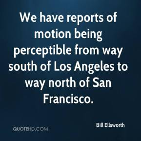 Bill Ellsworth - We have reports of motion being perceptible from way south of Los Angeles to way north of San Francisco.