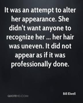 Bill Elwell - It was an attempt to alter her appearance. She didn't want anyone to recognize her ... her hair was uneven. It did not appear as if it was professionally done.