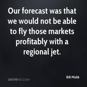 Bill Mishk - Our forecast was that we would not be able to fly those markets profitably with a regional jet.