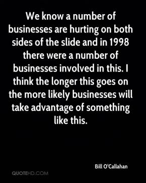 Bill O'Callahan - We know a number of businesses are hurting on both sides of the slide and in 1998 there were a number of businesses involved in this. I think the longer this goes on the more likely businesses will take advantage of something like this.