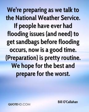 Bill O'Callahan - We're preparing as we talk to the National Weather Service. If people have ever had flooding issues (and need) to get sandbags before flooding occurs, now is a good time. (Preparation) is pretty routine. We hope for the best and prepare for the worst.