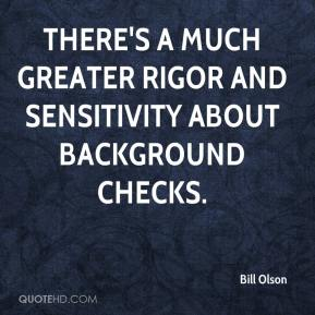 Bill Olson - There's a much greater rigor and sensitivity about background checks.