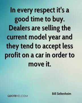 Bill Seltenheim - In every respect it's a good time to buy. Dealers are selling the current model year and they tend to accept less profit on a car in order to move it.