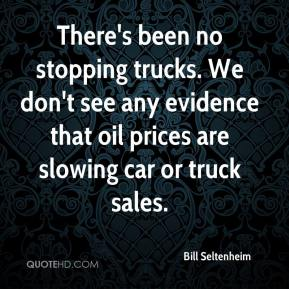 There's been no stopping trucks. We don't see any evidence that oil prices are slowing car or truck sales.