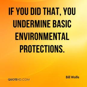 Bill Wolfe - If you did that, you undermine basic environmental protections.