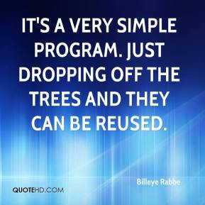 Billeye Rabbe - It's a very simple program. Just dropping off the trees and they can be reused.