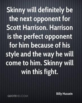 Billy Hussein - Skinny will definitely be the next opponent for Scott Harrison. Harrison is the perfect opponent for him because of his style and the way he will come to him. Skinny will win this fight.