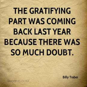 Billy Traber - The gratifying part was coming back last year because there was so much doubt.