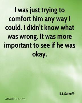 I was just trying to comfort him any way I could. I didn't know what was wrong. It was more important to see if he was okay.