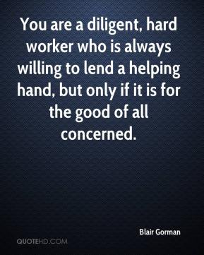 Blair Gorman - You are a diligent, hard worker who is always willing to lend a helping hand, but only if it is for the good of all concerned.