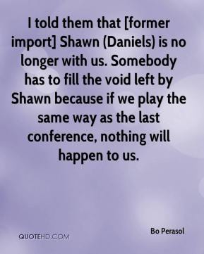 Bo Perasol - I told them that [former import] Shawn (Daniels) is no longer with us. Somebody has to fill the void left by Shawn because if we play the same way as the last conference, nothing will happen to us.